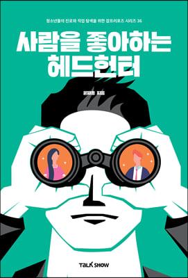 사람을 좋아하는 헤드헌터 : 청소년들의 진로와 직업탐색을 위한 잡프러포즈시리즈36